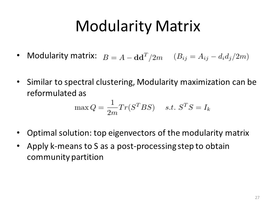 Modularity Matrix Modularity matrix: Similar to spectral clustering, Modularity maximization can be reformulated as Optimal solution: top eigenvectors