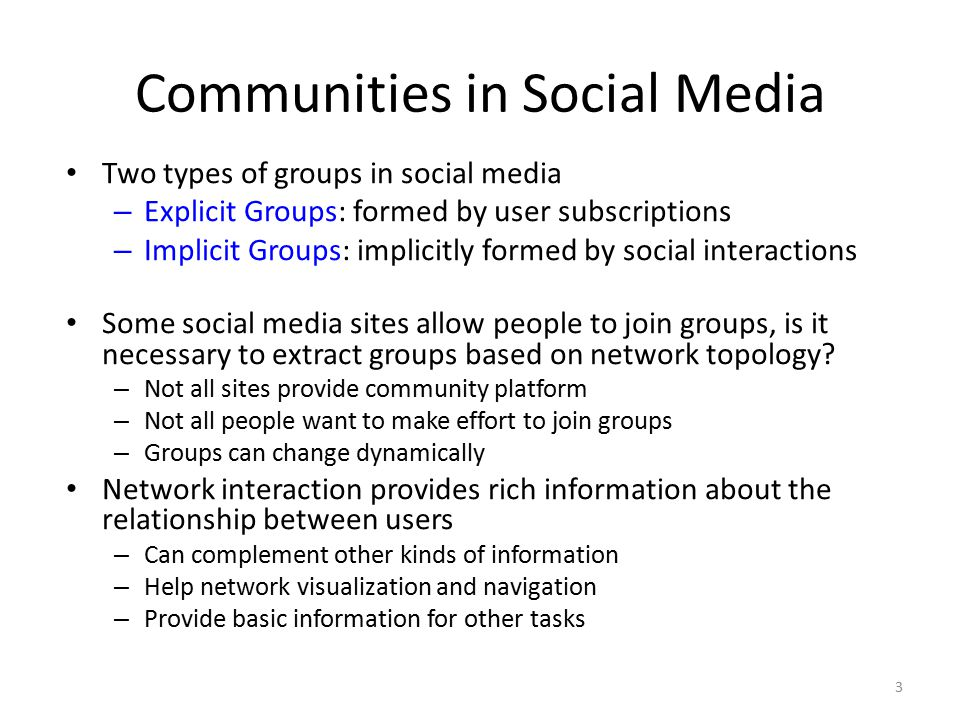 Communities in Social Media Two types of groups in social media – Explicit Groups: formed by user subscriptions – Implicit Groups: implicitly formed b