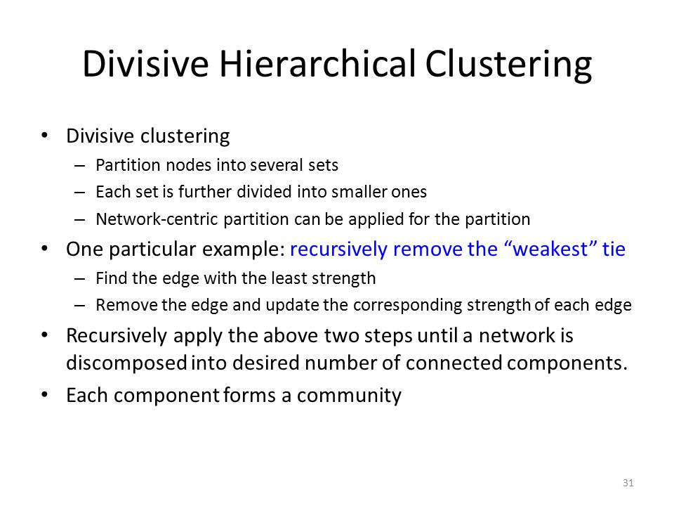 Divisive Hierarchical Clustering Divisive clustering – Partition nodes into several sets – Each set is further divided into smaller ones – Network-cen