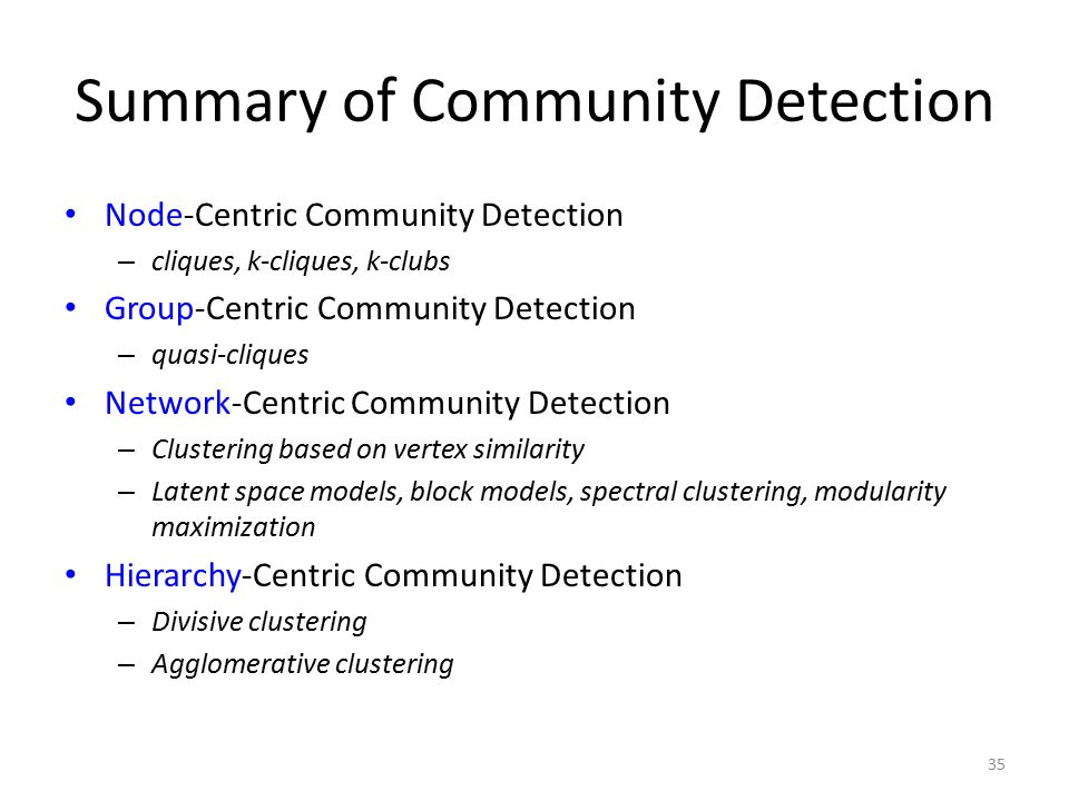 Summary of Community Detection Node-Centric Community Detection – cliques, k-cliques, k-clubs Group-Centric Community Detection – quasi-cliques Networ