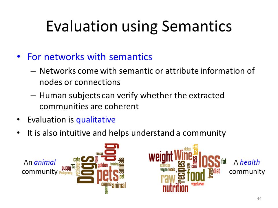 Evaluation using Semantics For networks with semantics – Networks come with semantic or attribute information of nodes or connections – Human subjects