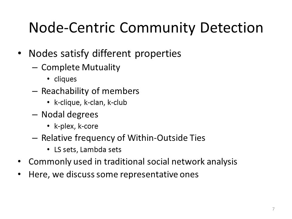 Node-Centric Community Detection Nodes satisfy different properties – Complete Mutuality cliques – Reachability of members k-clique, k-clan, k-club –