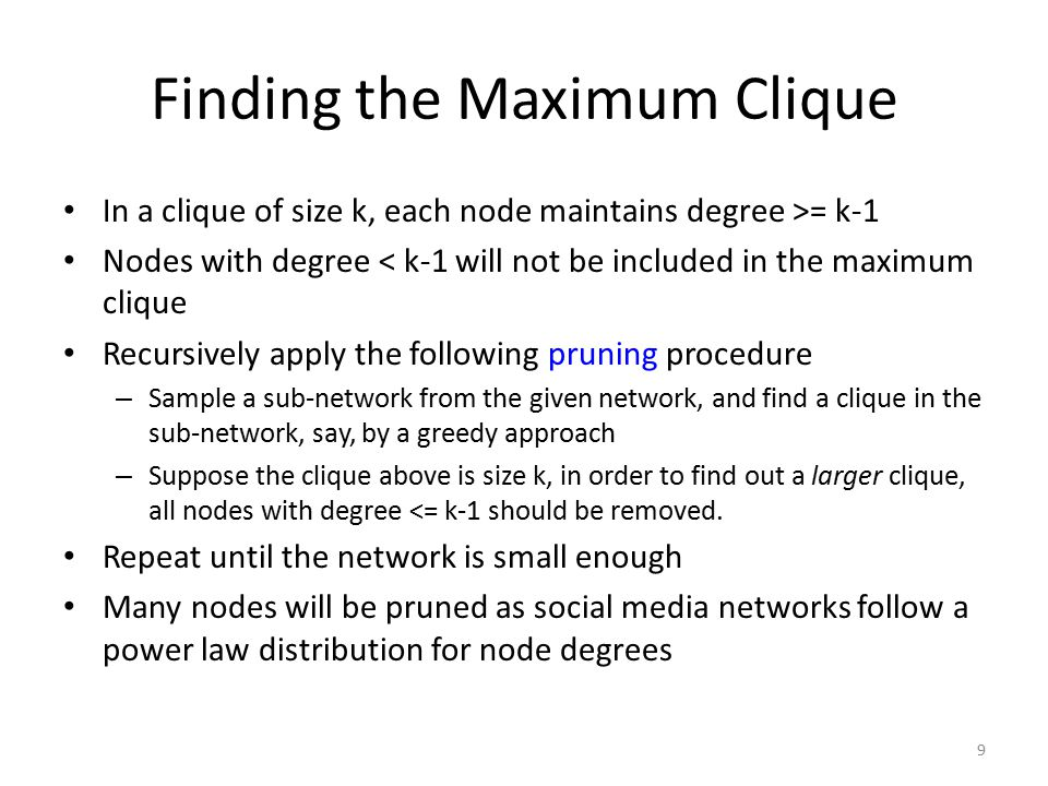 Finding the Maximum Clique In a clique of size k, each node maintains degree >= k-1 Nodes with degree < k-1 will not be included in the maximum clique