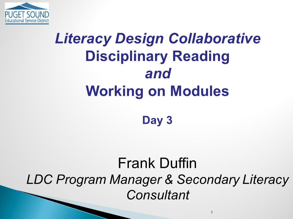 Literacy Design Collaborative Disciplinary Reading and Working on Modules Day 3 Frank Duffin LDC Program Manager & Secondary Literacy Consultant 1