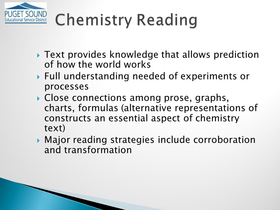  Text provides knowledge that allows prediction of how the world works  Full understanding needed of experiments or processes  Close connections among prose, graphs, charts, formulas (alternative representations of constructs an essential aspect of chemistry text)  Major reading strategies include corroboration and transformation
