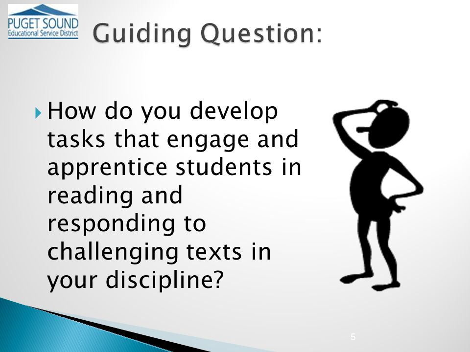  How do you develop tasks that engage and apprentice students in reading and responding to challenging texts in your discipline.