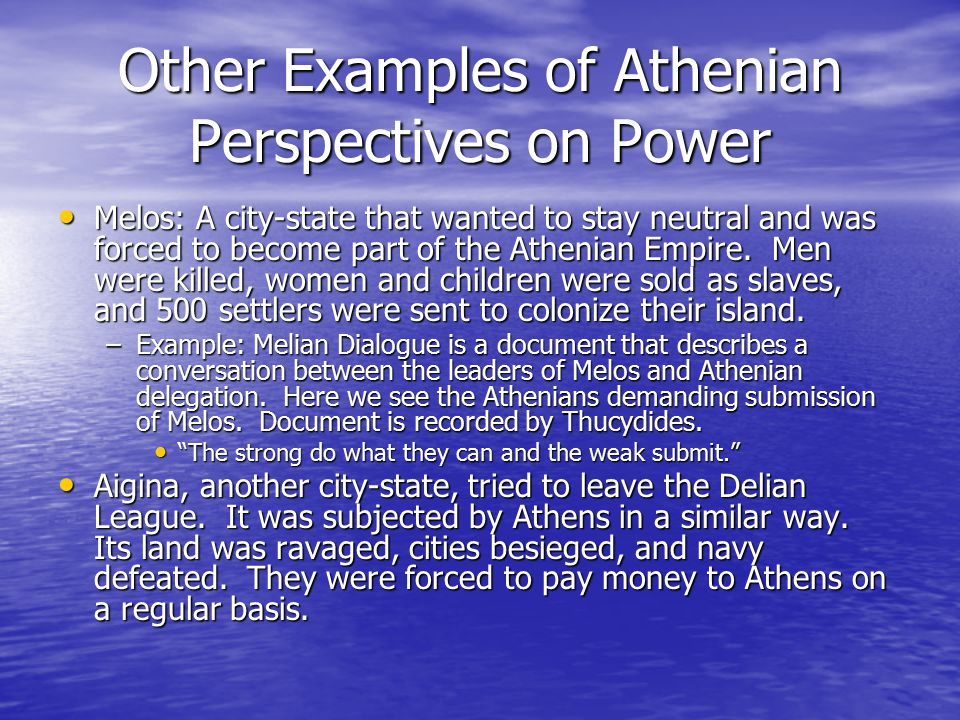 Other Examples of Athenian Perspectives on Power Melos: A city-state that wanted to stay neutral and was forced to become part of the Athenian Empire.