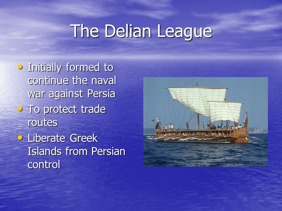 The Delian League Initially formed to continue the naval war against Persia Initially formed to continue the naval war against Persia To protect trade