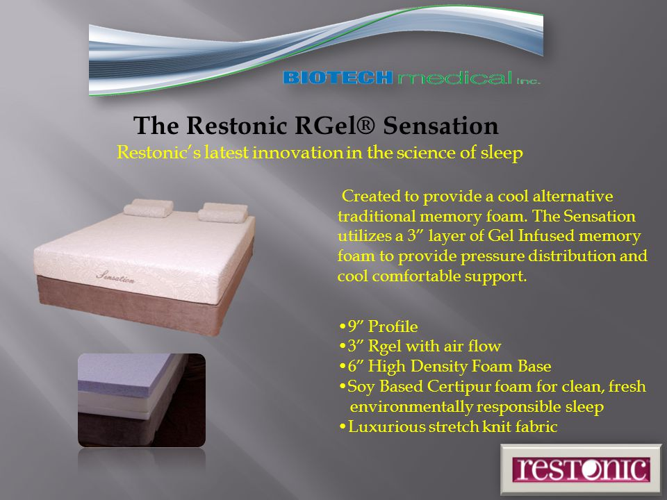 The Restonic RGel® Sensation Restonic's latest innovation in the science of sleep 9 Profile 3 Rgel with air flow 6 High Density Foam Base Soy Based Certipur foam for clean, fresh environmentally responsible sleep Luxurious stretch knit fabric Created to provide a cool alternative traditional memory foam.