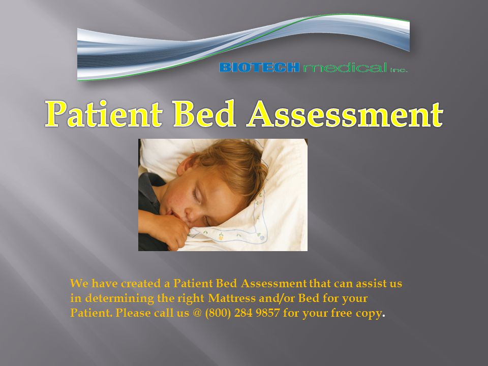 We have created a Patient Bed Assessment that can assist us in determining the right Mattress and/or Bed for your Patient.