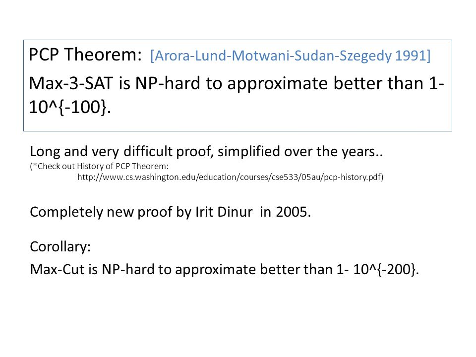 PCP Theorem: [Arora-Lund-Motwani-Sudan-Szegedy 1991] Max-3-SAT is NP-hard to approximate better than 1- 10^{-100}. Corollary: Max-Cut is NP-hard to ap