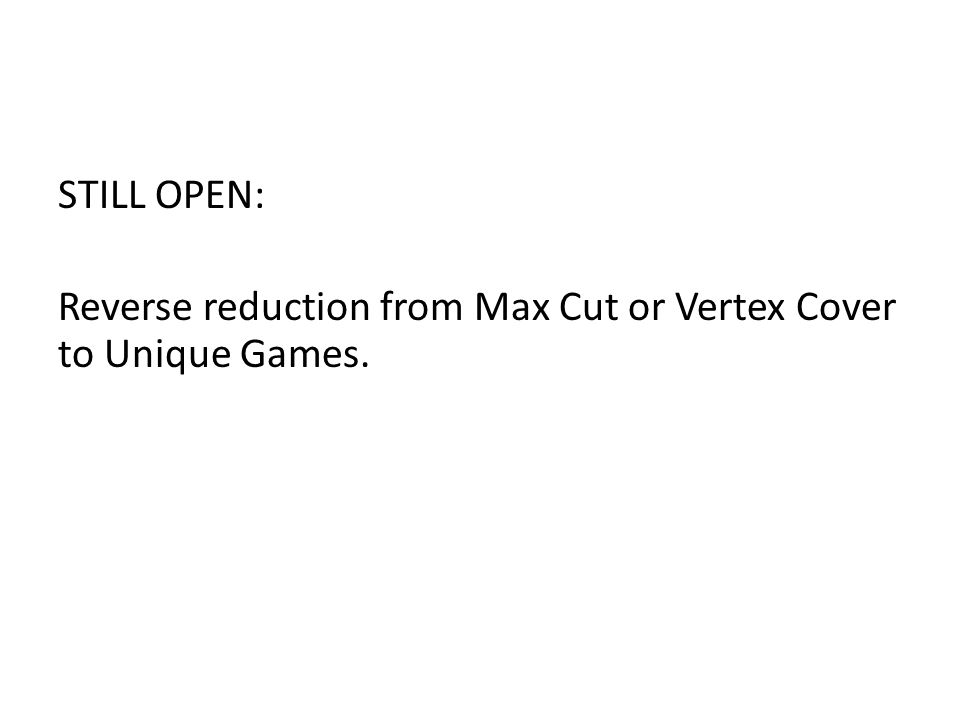 STILL OPEN: Reverse reduction from Max Cut or Vertex Cover to Unique Games.