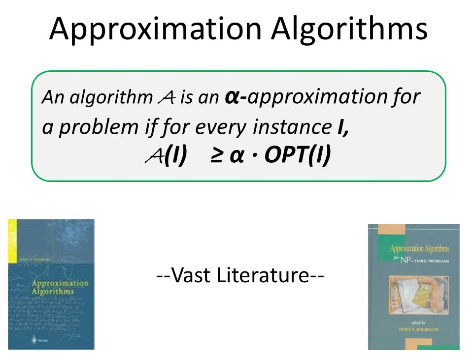 An algorithm A is an α -approximation for a problem if for every instance I, A (I) ≥ α ∙ OPT(I) --Vast Literature-- Approximation Algorithms