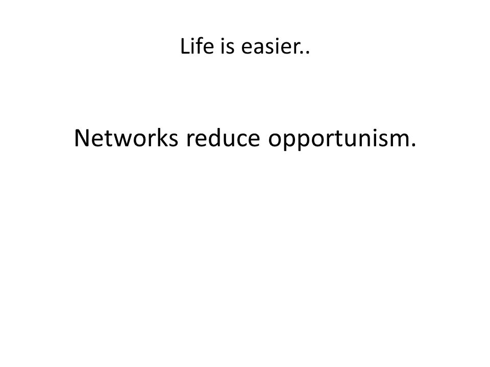 Life is easier.. Networks reduce opportunism.