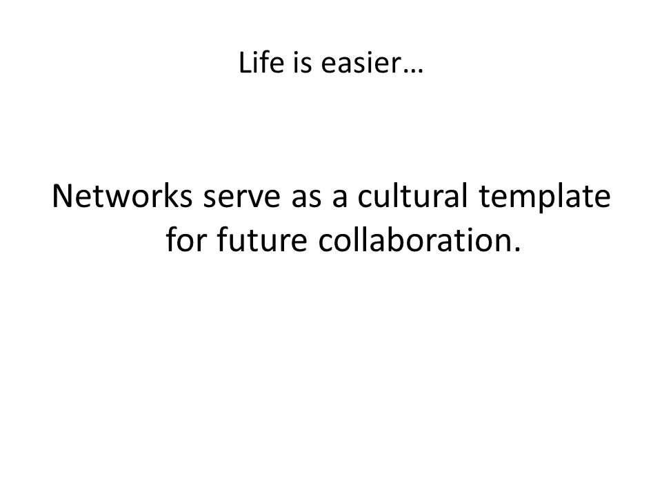 Life is easier… Networks serve as a cultural template for future collaboration.