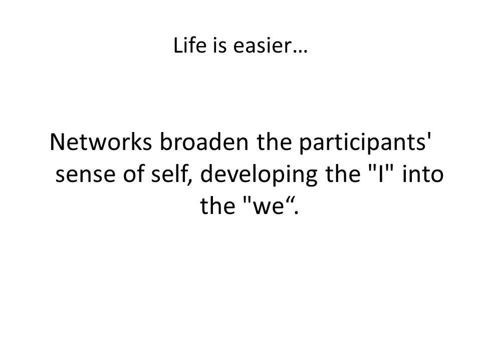 Life is easier… Networks broaden the participants sense of self, developing the I into the we .