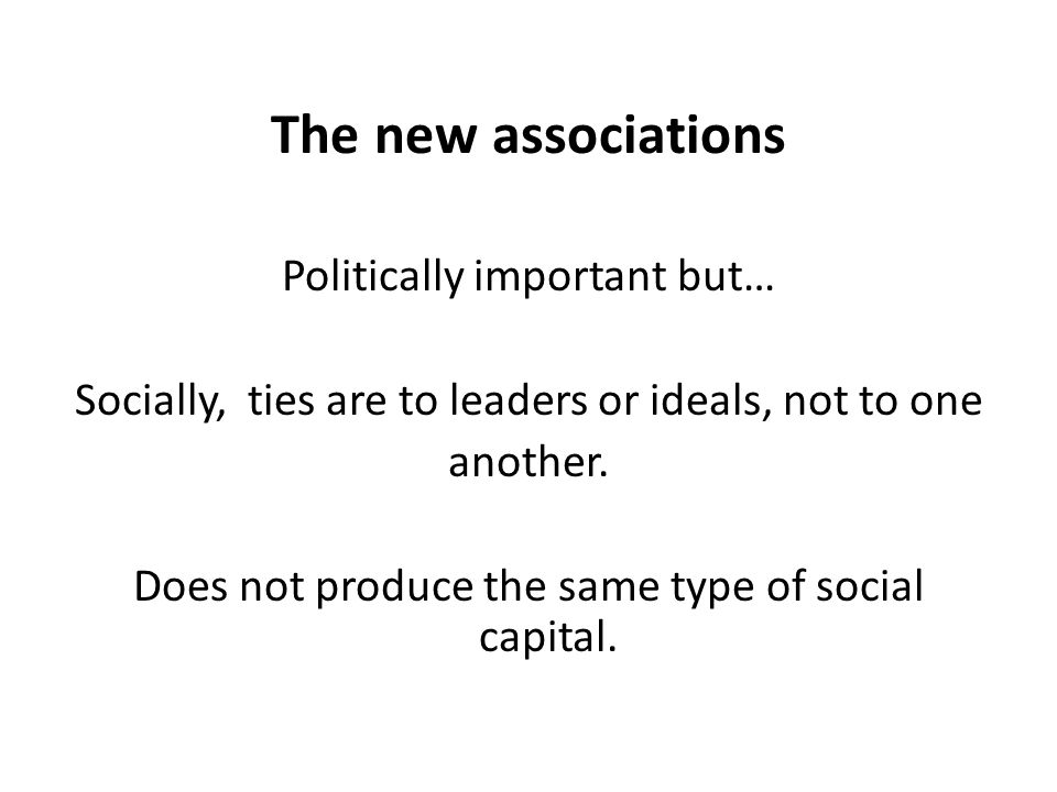The new associations Politically important but… Socially, ties are to leaders or ideals, not to one another.