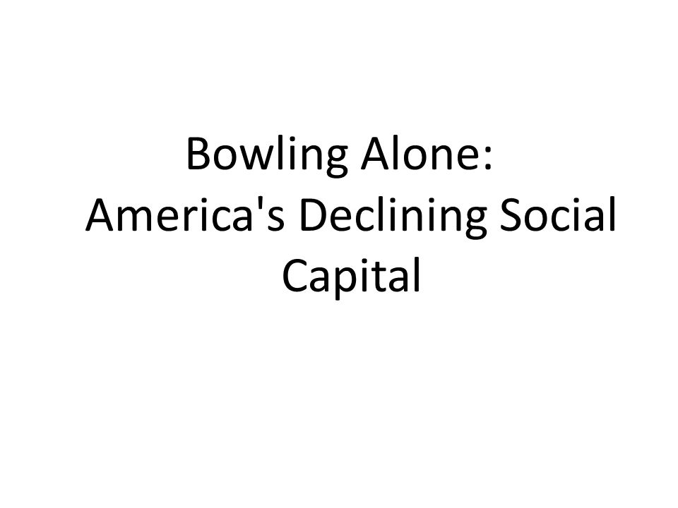 Bowling Alone: America s Declining Social Capital
