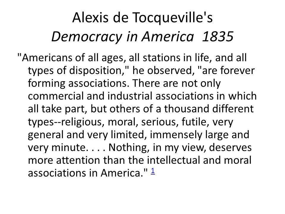 Alexis de Tocqueville s Democracy in America 1835 Americans of all ages, all stations in life, and all types of disposition, he observed, are forever forming associations.