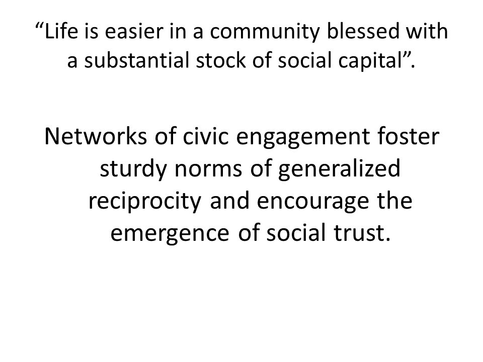 Life is easier in a community blessed with a substantial stock of social capital .