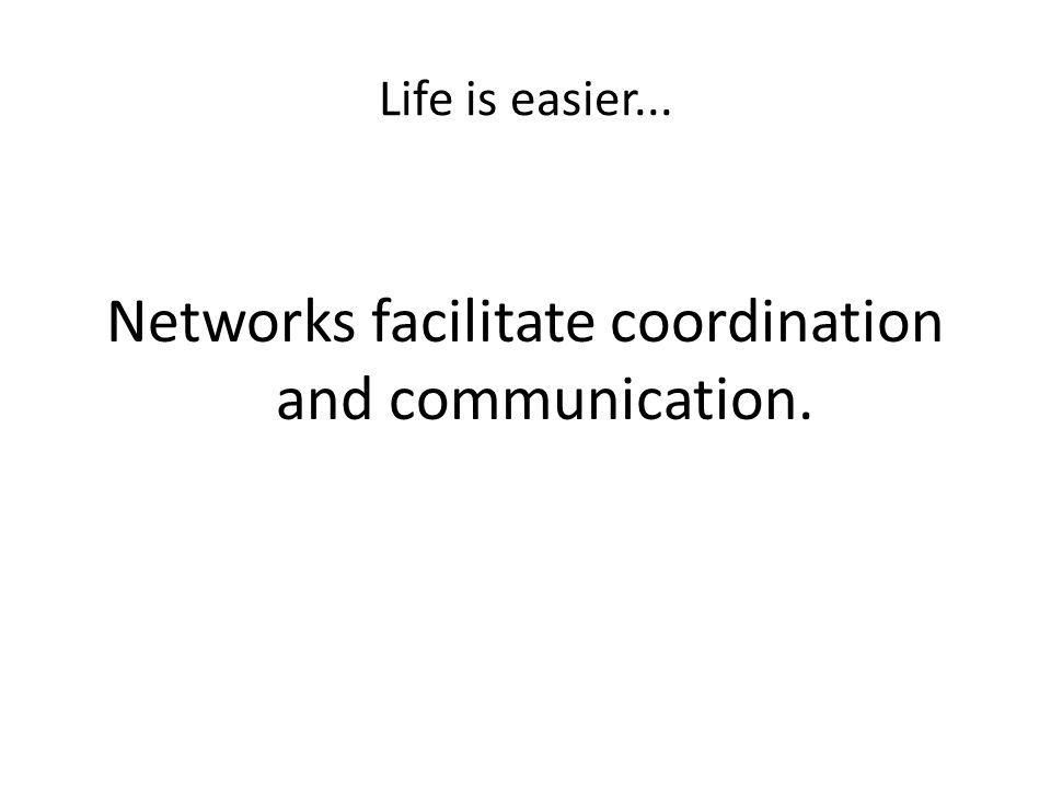 Life is easier... Networks facilitate coordination and communication.