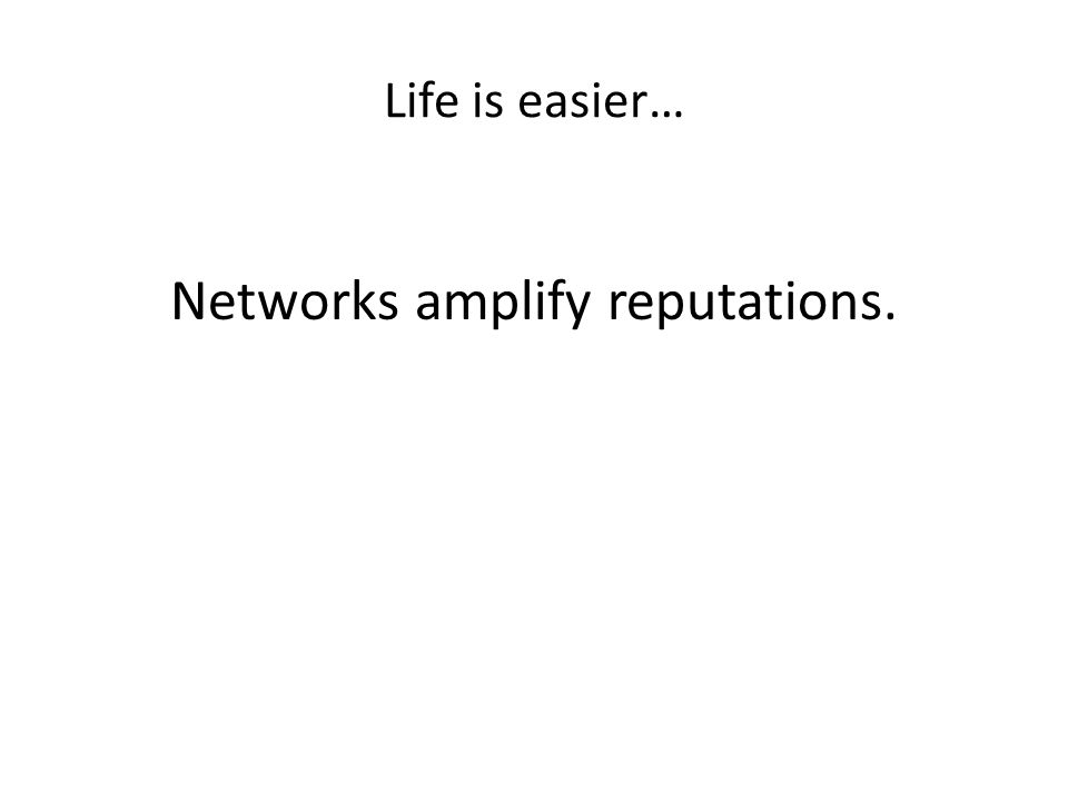 Life is easier… Networks amplify reputations.
