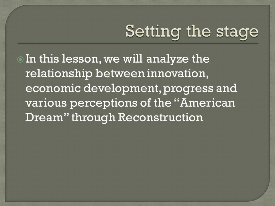  In this lesson, we will analyze the relationship between innovation, economic development, progress and various perceptions of the American Dream through Reconstruction