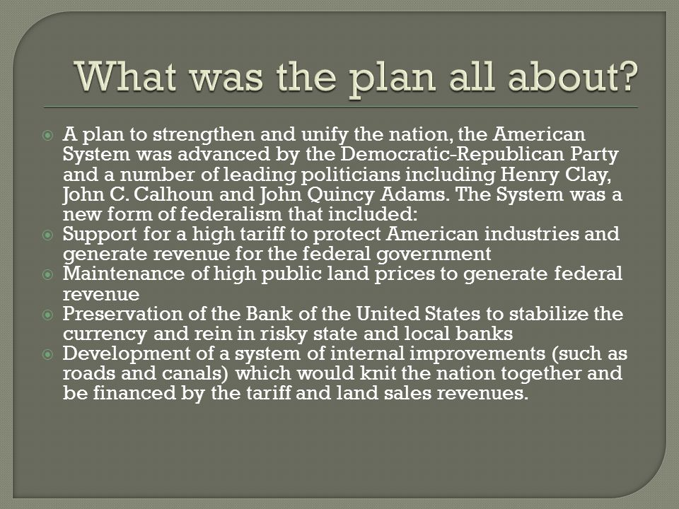  A plan to strengthen and unify the nation, the American System was advanced by the Democratic-Republican Party and a number of leading politicians including Henry Clay, John C.