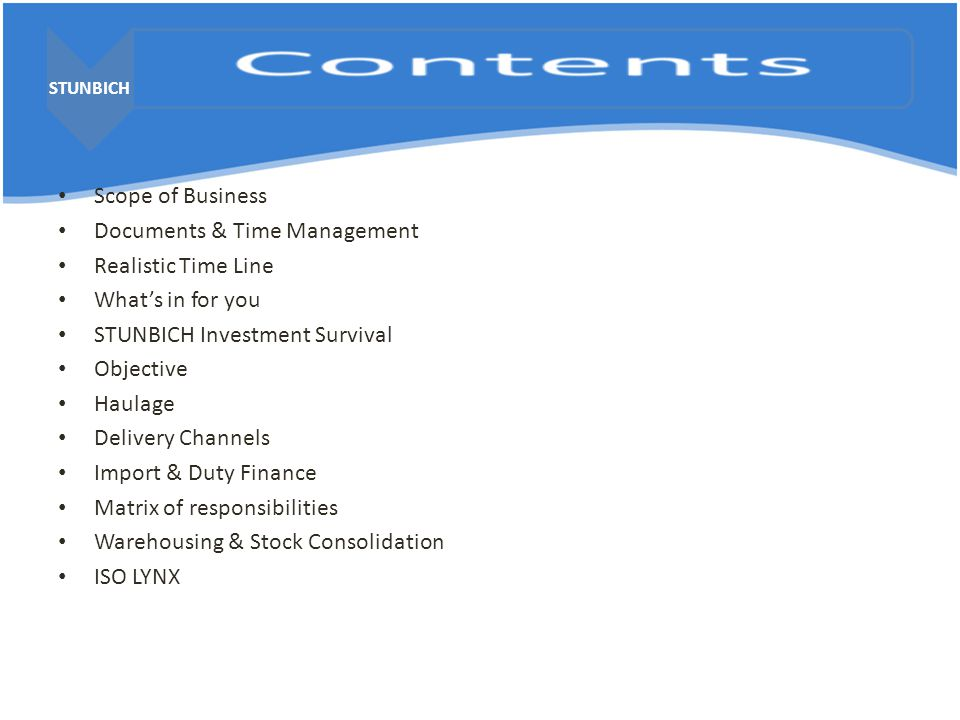 STUNBICH Scope of Business Documents & Time Management Realistic Time Line What's in for you STUNBICH Investment Survival Objective Haulage Delivery Channels Import & Duty Finance Matrix of responsibilities Warehousing & Stock Consolidation ISO LYNX