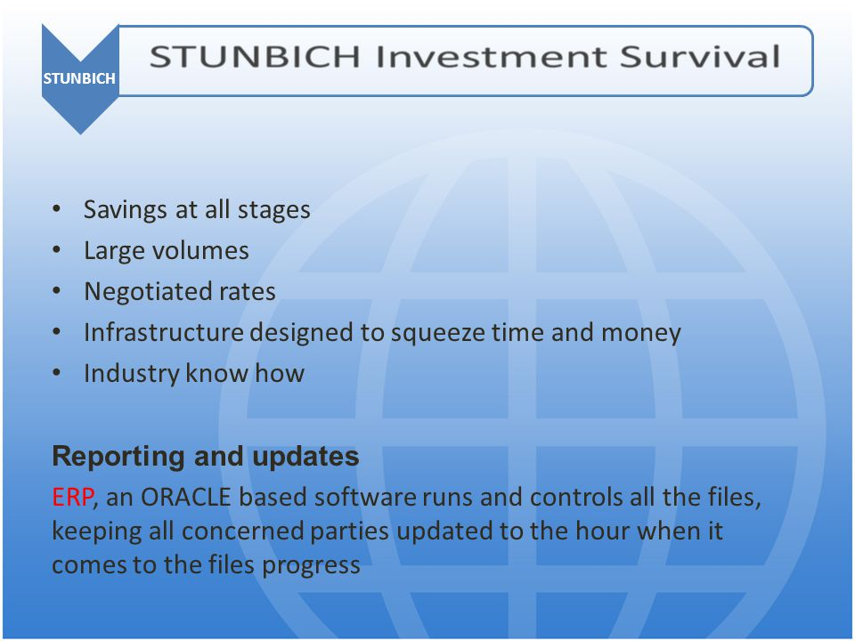 STUNBICH Savings at all stages Large volumes Negotiated rates Infrastructure designed to squeeze time and money Industry know how Reporting and updates ERP, an ORACLE based software runs and controls all the files, keeping all concerned parties updated to the hour when it comes to the files progress