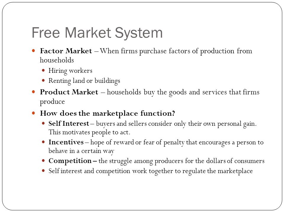 Free Market System Factor Market – When firms purchase factors of production from households Hiring workers Renting land or buildings Product Market – households buy the goods and services that firms produce How does the marketplace function.