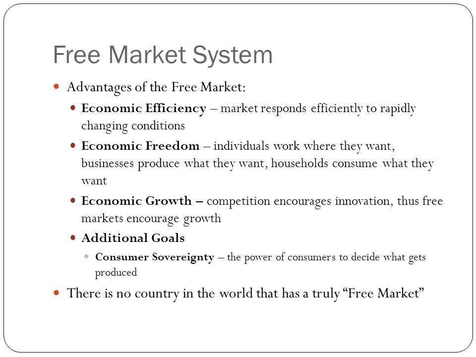 Free Market System Advantages of the Free Market: Economic Efficiency – market responds efficiently to rapidly changing conditions Economic Freedom – individuals work where they want, businesses produce what they want, households consume what they want Economic Growth – competition encourages innovation, thus free markets encourage growth Additional Goals Consumer Sovereignty – the power of consumers to decide what gets produced There is no country in the world that has a truly Free Market