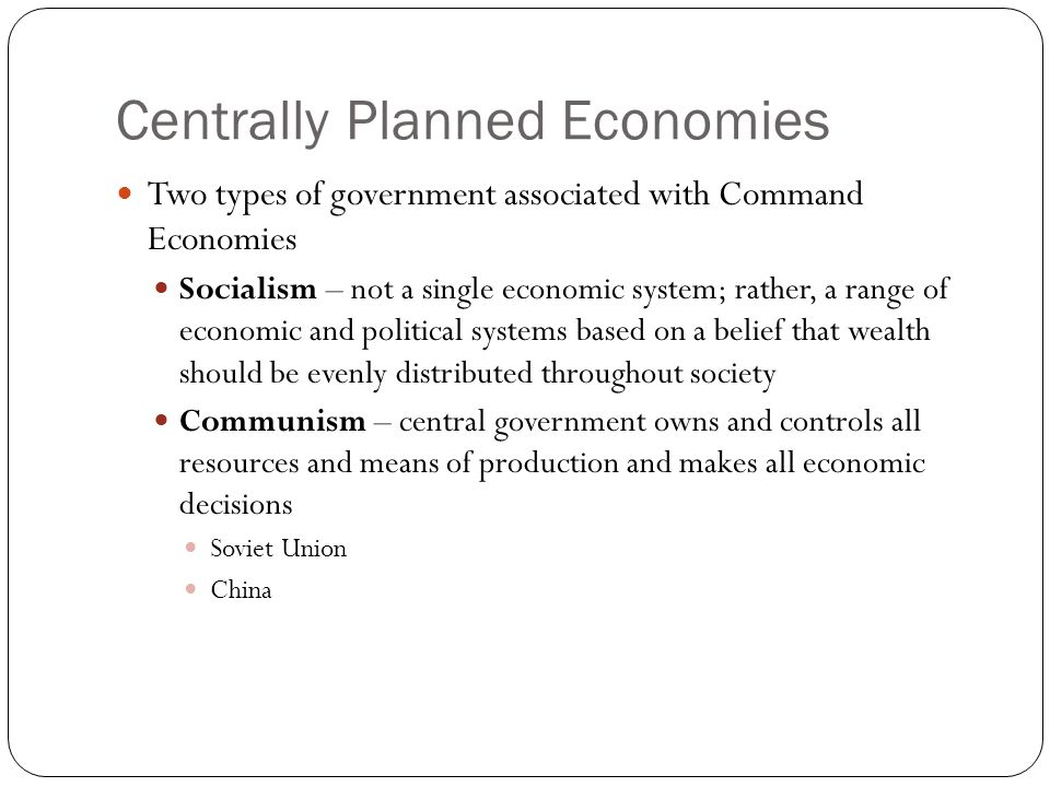 Centrally Planned Economies Two types of government associated with Command Economies Socialism – not a single economic system; rather, a range of economic and political systems based on a belief that wealth should be evenly distributed throughout society Communism – central government owns and controls all resources and means of production and makes all economic decisions Soviet Union China