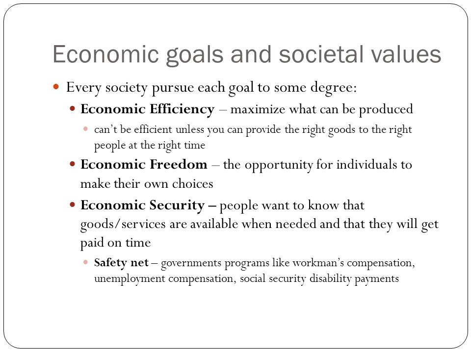 Economic goals and societal values Every society pursue each goal to some degree: Economic Efficiency – maximize what can be produced can't be efficient unless you can provide the right goods to the right people at the right time Economic Freedom – the opportunity for individuals to make their own choices Economic Security – people want to know that goods/services are available when needed and that they will get paid on time Safety net – governments programs like workman's compensation, unemployment compensation, social security disability payments