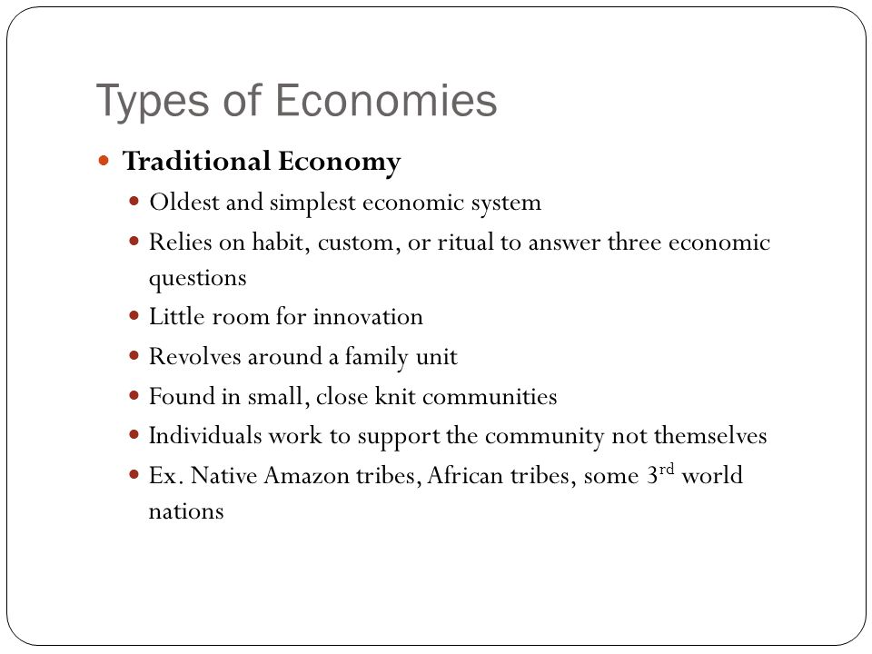 Types of Economies Traditional Economy Oldest and simplest economic system Relies on habit, custom, or ritual to answer three economic questions Little room for innovation Revolves around a family unit Found in small, close knit communities Individuals work to support the community not themselves Ex.