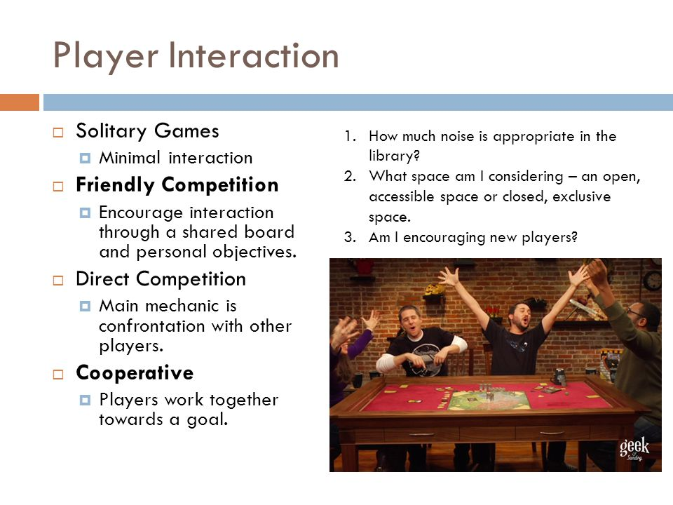 Player Interaction  Solitary Games  Minimal interaction  Friendly Competition  Encourage interaction through a shared board and personal objectives.