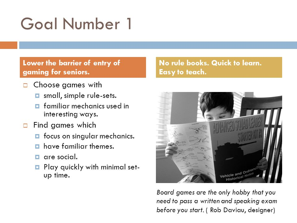 Goal Number 1  Choose games with  small, simple rule-sets.
