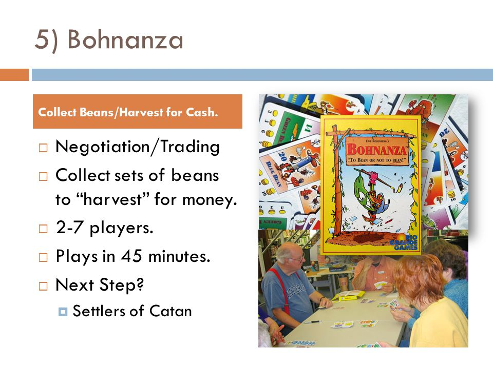 5) Bohnanza  Negotiation/Trading  Collect sets of beans to harvest for money.