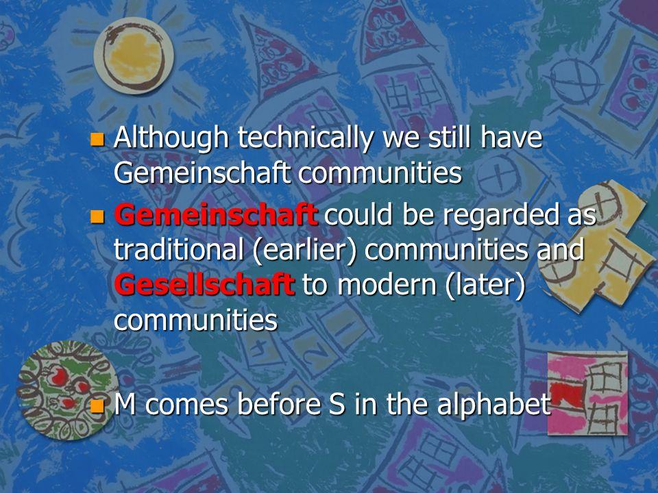 n Although technically we still have Gemeinschaft communities n Gemeinschaft could be regarded as traditional (earlier) communities and Gesellschaft t