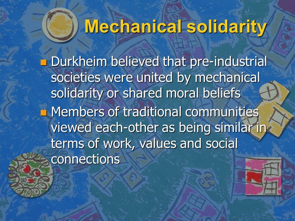Mechanical solidarity n Durkheim believed that pre-industrial societies were united by mechanical solidarity or shared moral beliefs n Members of trad