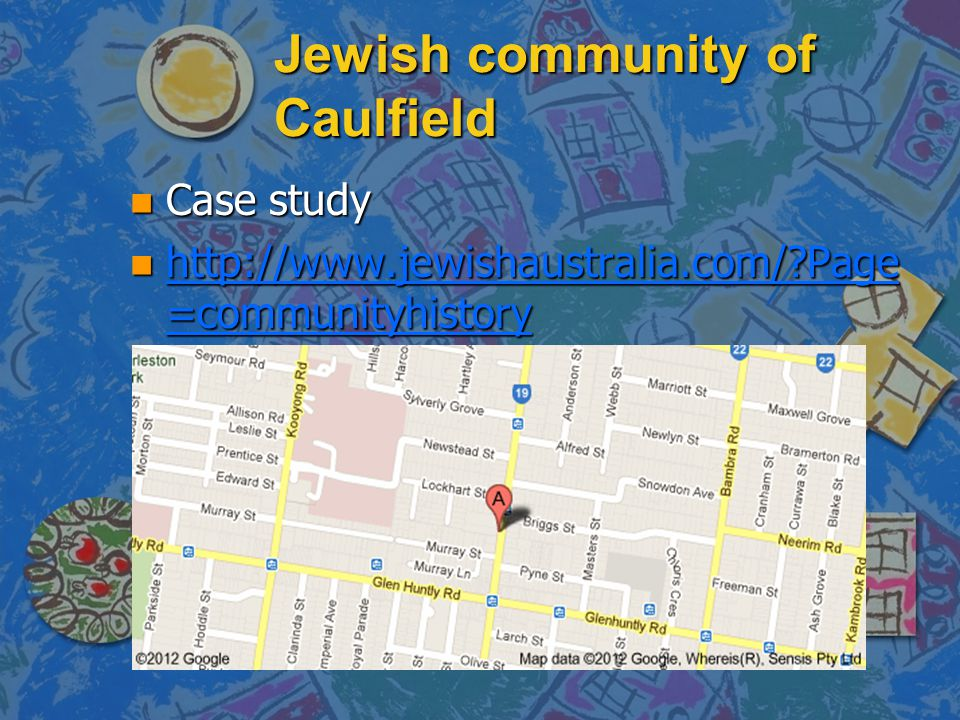 Jewish community of Caulfield n Case study n http://www.jewishaustralia.com/?Page =communityhistory http://www.jewishaustralia.com/?Page =communityhis