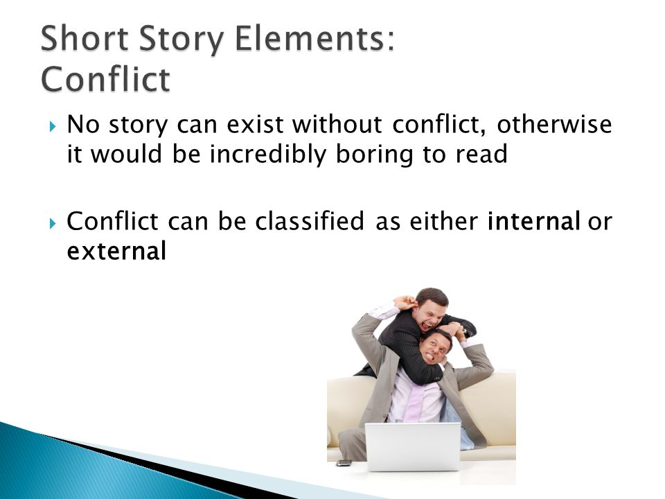  No story can exist without conflict, otherwise it would be incredibly boring to read  Conflict can be classified as either internal or external