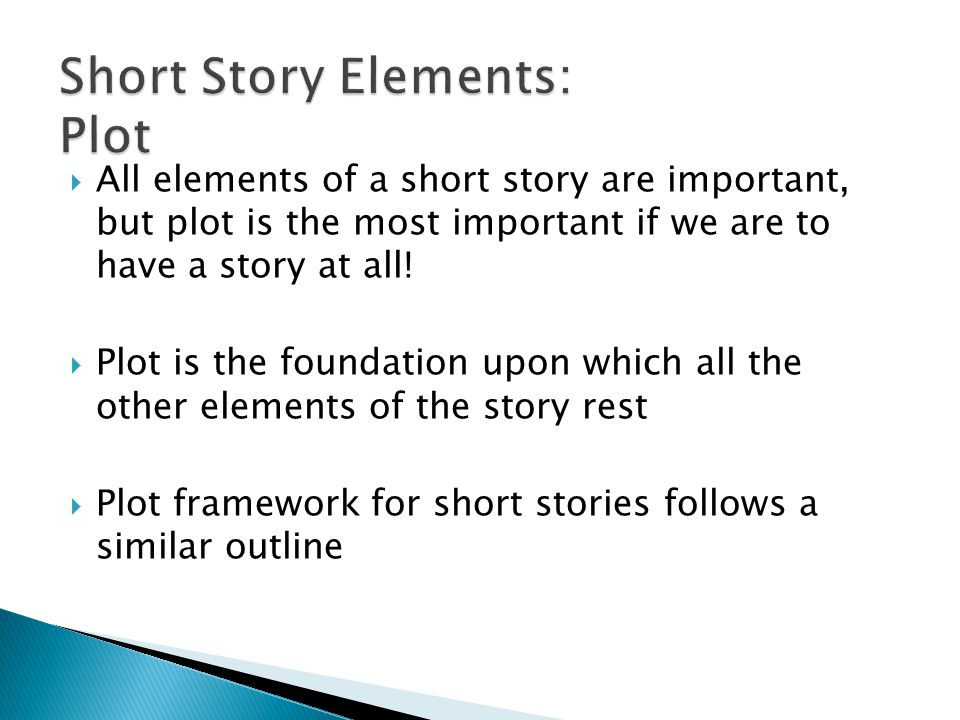  All elements of a short story are important, but plot is the most important if we are to have a story at all.