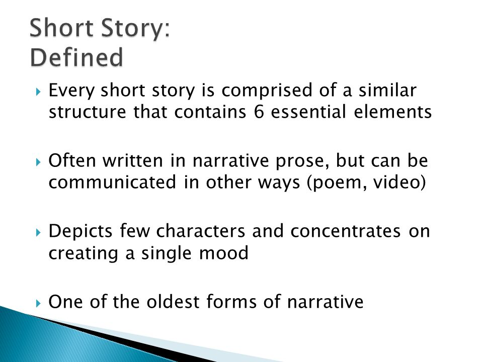  Every short story is comprised of a similar structure that contains 6 essential elements  Often written in narrative prose, but can be communicated in other ways (poem, video)  Depicts few characters and concentrates on creating a single mood  One of the oldest forms of narrative