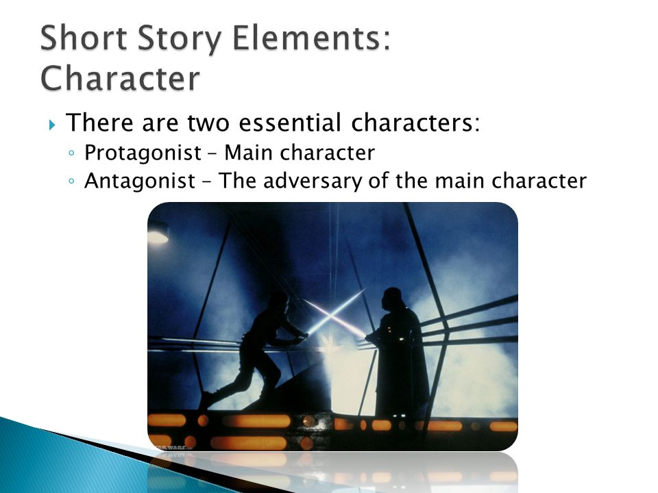 There are two essential characters: ◦ Protagonist – Main character ◦ Antagonist – The adversary of the main character