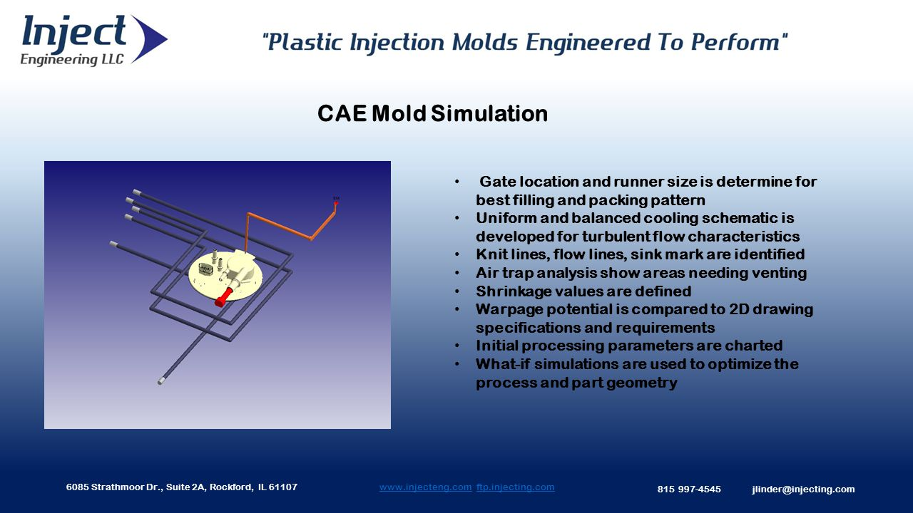 6085 Strathmoor Dr., Suite 2A, Rockford, IL 61107 815 997-4545 jlinder@injecting.com www.injecteng.comwww.injecteng.com ftp.injecting.comftp.injecting.com CAE Mold Simulation Gate location and runner size is determine for best filling and packing pattern Uniform and balanced cooling schematic is developed for turbulent flow characteristics Knit lines, flow lines, sink mark are identified Air trap analysis show areas needing venting Shrinkage values are defined Warpage potential is compared to 2D drawing specifications and requirements Initial processing parameters are charted What-if simulations are used to optimize the process and part geometry