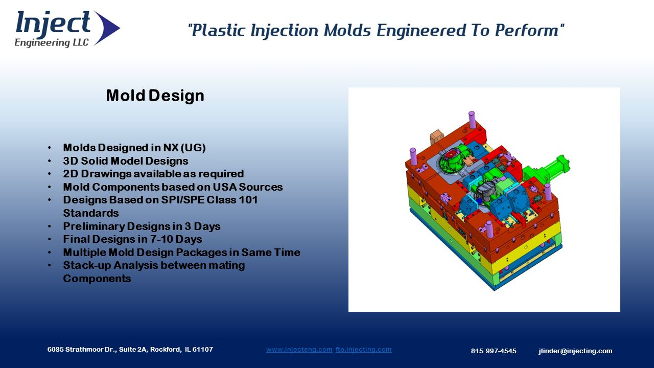 6085 Strathmoor Dr., Suite 2A, Rockford, IL 61107 815 997-4545 jlinder@injecting.com Mold Design www.injecteng.comwww.injecteng.com ftp.injecting.comftp.injecting.com Molds Designed in NX (UG) 3D Solid Model Designs 2D Drawings available as required Mold Components based on USA Sources Designs Based on SPI/SPE Class 101 Standards Preliminary Designs in 3 Days Final Designs in 7-10 Days Multiple Mold Design Packages in Same Time Stack-up Analysis between mating Components