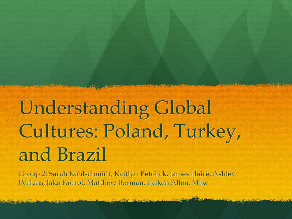 Understanding Global Cultures: Poland, Turkey, and Brazil Group 2: Sarah Kohlschmidt, Kaitlyn Petolick, James Haire, Ashley Perkins, Jake Faurot, Matthew Berman, Laiken Allen, Mike