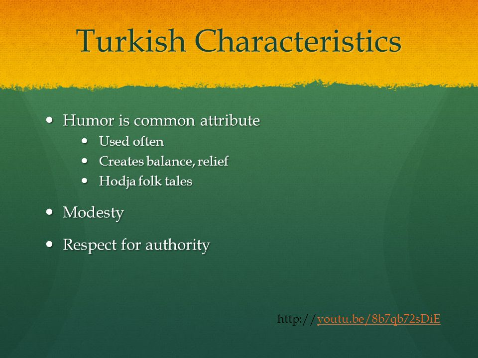 Turkish Characteristics Humor is common attribute Humor is common attribute Used often Used often Creates balance, relief Creates balance, relief Hodja folk tales Hodja folk tales Modesty Modesty Respect for authority Respect for authority http://youtu.be/8b7qb72sDiEyoutu.be/8b7qb72sDiE