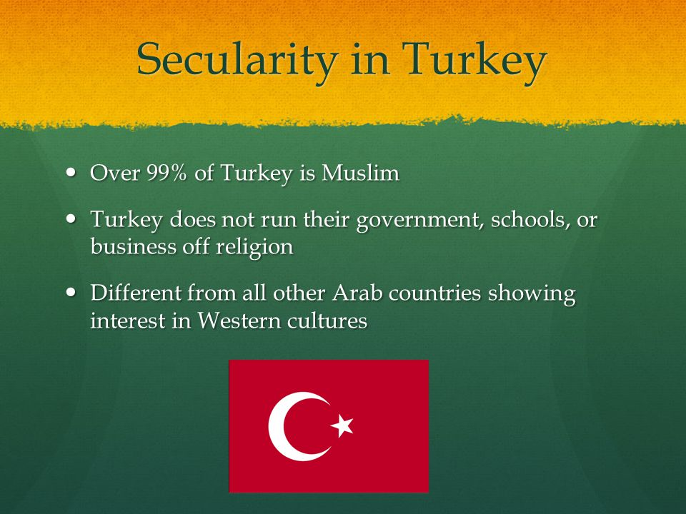 Secularity in Turkey Over 99% of Turkey is Muslim Over 99% of Turkey is Muslim Turkey does not run their government, schools, or business off religion Turkey does not run their government, schools, or business off religion Different from all other Arab countries showing interest in Western cultures Different from all other Arab countries showing interest in Western cultures